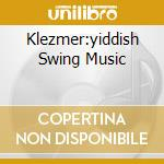 KLEZMER:YIDDISH SWING MUSIC cd musicale di ARTISTI VARI