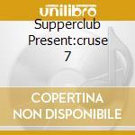 SUPPERCLUB PRESENT:CRUSE 7 cd musicale di ARTISTI VARI