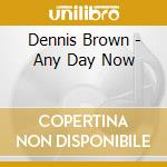 Dennis Brown - Any Day Now cd musicale di DENNIS BROWN