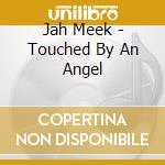 Jah Meek - Touched By An Angel cd musicale di JAH MEEK