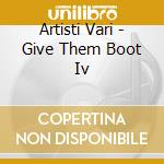Artisti Vari - Give Them Boot Iv cd musicale