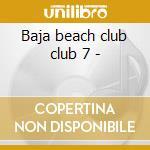 Baja beach club club 7 - cd musicale