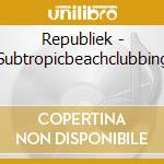 Republiek - Subtropicbeachclubbing cd musicale di Artisti Vari