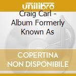 Craig Carl - Album Formerly Known As cd musicale di CRAIG CARL
