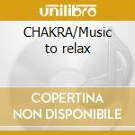 CHAKRA/Music to relax cd musicale di ARTISTI VARI