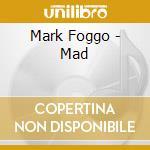 Mark Foggo - Mad cd musicale di Mark Foggo