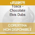 Tosca - Chocolate Elvis Dubs cd musicale di TOSCA
