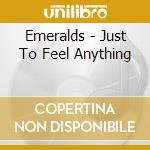 Emeralds - Just To Feel Anything cd musicale di Emeralds
