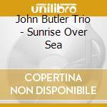 Sunrise over sea cd musicale di Butler john trio
