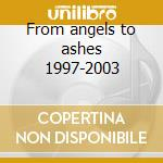 From angels to ashes 1997-2003 cd musicale