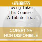 Loving Takes This Course - A Tribute To The Songs Of Kate Bloom cd musicale di Artisti Vari