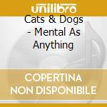 Cats & dogs cd musicale di Mental as anything