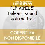 (LP VINILE) Balearic sound volume tres lp vinile di Artisti Vari