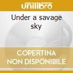 Under a savage sky cd musicale