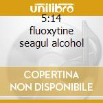 5:14 fluoxytine seagul alcohol cd musicale