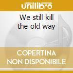 We still kill the old way cd musicale di Artisti Vari