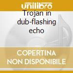 Trojan in dub-flashing echo cd musicale