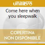 Come here when you sleepwalk cd musicale di Clue to kalo