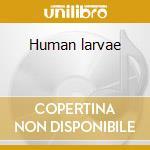 Human larvae cd musicale