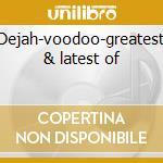 Dejah-voodoo-greatest & latest of cd musicale