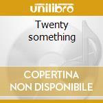 Twenty something cd musicale