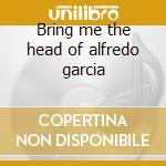 Bring me the head of alfredo garcia cd musicale di Ost