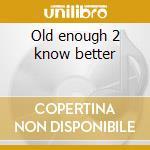 Old enough 2 know better cd musicale di Artisti Vari