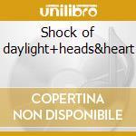 Shock of daylight+heads&heart cd musicale