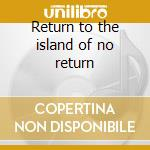 Return to the island of no return cd musicale