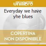 Everyday we have yhe blues cd musicale