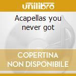 Acapellas you never got cd musicale di B.i.g. Notorious
