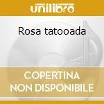 Rosa tatooada cd musicale di Tatooada Rosa
