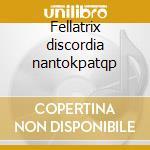 Fellatrix discordia nantokpatqp cd musicale