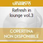 Refresh in lounge vol.3 cd musicale di Artisti Vari