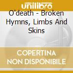 O'death - Broken Hymns, Limbs And Skins cd musicale