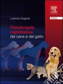 Fisioterapia riabilitativa dal cane e del gatto. E-book. Formato EPUB ebook di Ludovica Dragone
