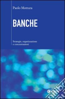 Banche. Strategie, organizzazione e concentrazioni. E-book. Formato EPUB ebook di Paolo Mottura
