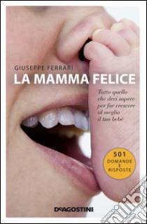 La mamma felice. Tutto quello che devi sapere per far crescere al meglio il tuo bebè. E-book. Formato EPUB ebook di Giuseppe Ferrari