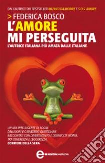 L' amore mi perseguita. E-book. Formato EPUB ebook di Federica Bosco