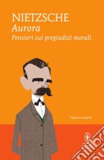 Aurora. Pensieri sui pregiudizi morali. Ediz. integrale. E-book. Formato EPUB ebook di Friedrich W. Nietzsche