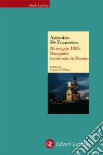 26 maggio 1805. Bonaparte incoronato in Duomo. I giorni di Milano. E-book. Formato EPUB ebook di Antonino De Francesco
