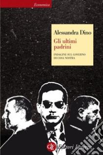 Gli ultimi padrini. Indagine sul governo di Cosa Nostra. E-book. Formato EPUB ebook di Alessandra Dino