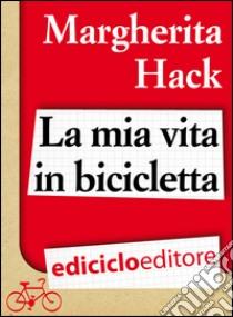 La mia vita in bicicletta. E-book. Formato EPUB ebook di Margherita Hack