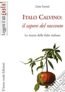 Italo Calvino: il sapore del racconto. Le ricette delle fiabe italiane. E-book. Formato EPUB ebook di Lina Grossi