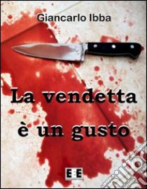 La vendetta è un gusto. E-book. Formato EPUB ebook di Giancarlo Ibba