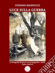 Luce sulla guerra. La fotografia di guerra tra propaganda e realtà. Italia 1940-45. E-book. Formato EPUB ebook di Stefano Mannucci