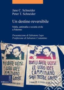 Un destino reversibile. Mafia, antimafia e società civile a Palermo. E-book. Formato EPUB ebook di Jane C. Schneider