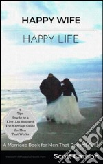 Happy wife, happy life: a marriage book for men that doesn't suck. 7 tips how to be a kick-ass husband: the marriage guide for men that works. E-book. Formato Mobipocket ebook