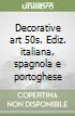 Decorative art 50s. Ediz. italiana, spagnola e portoghese