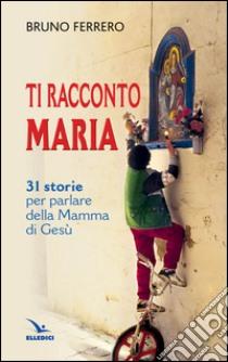 Ti racconto Maria. 31 storie per parlare della Mamma di Gesù libro di Ferrero Bruno